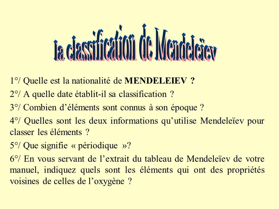 1°/ Quelle est la nationalité de MENDELEIEV .2°/ A quelle date établit-il sa classification .