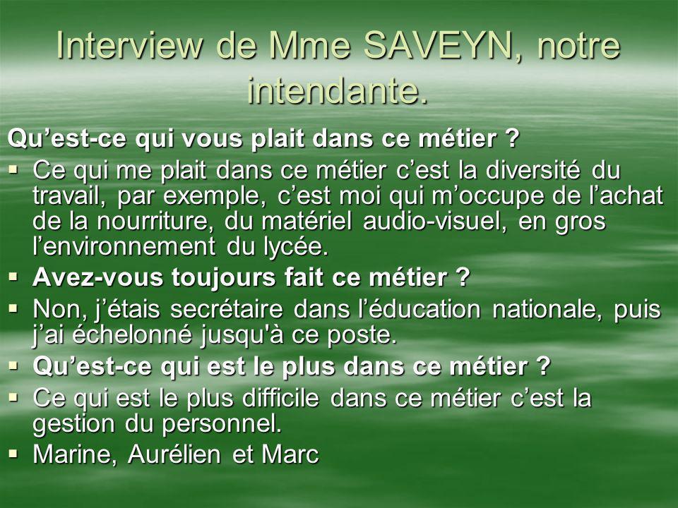 Interview de Mme SAVEYN, notre intendante. Quest-ce qui vous plait dans ce métier ? Ce qui me plait dans ce métier cest la diversité du travail, par e