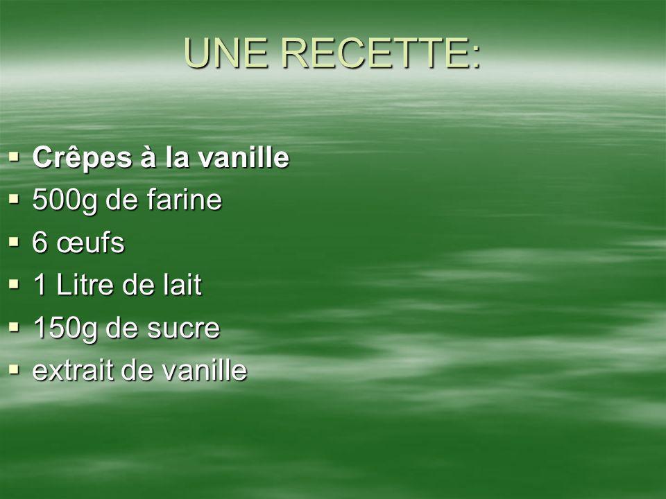 UNE RECETTE: Crêpes à la vanille Crêpes à la vanille 500g de farine 500g de farine 6 œufs 6 œufs 1 Litre de lait 1 Litre de lait 150g de sucre 150g de
