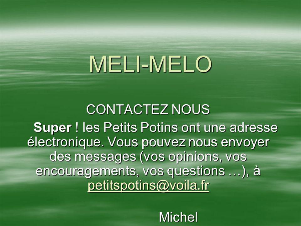 MELI-MELO CONTACTEZ NOUS Super ! les Petits Potins ont une adresse électronique. Vous pouvez nous envoyer des messages (vos opinions, vos encouragemen