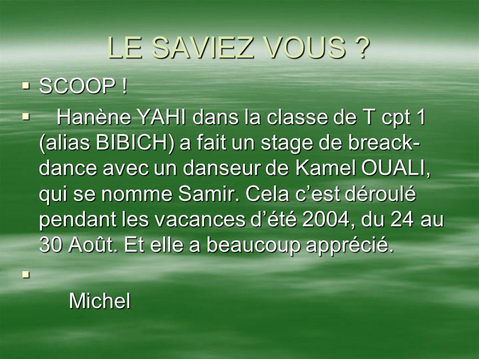 LE SAVIEZ VOUS ? SCOOP ! SCOOP ! Hanène YAHI dans la classe de T cpt 1 (alias BIBICH) a fait un stage de breack- dance avec un danseur de Kamel OUALI,