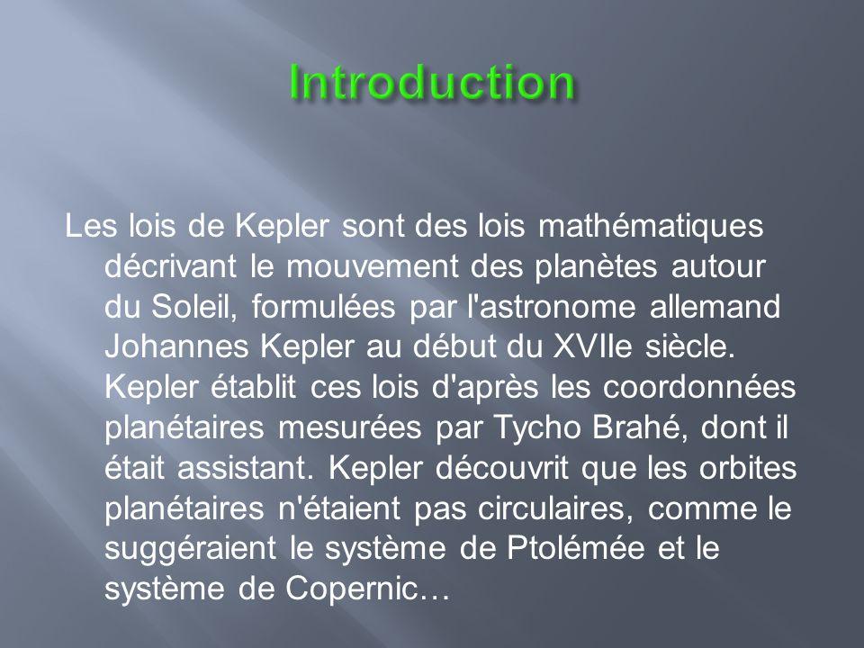 Les lois de Kepler sont des lois mathématiques décrivant le mouvement des planètes autour du Soleil, formulées par l astronome allemand Johannes Kepler au début du XVIIe siècle.