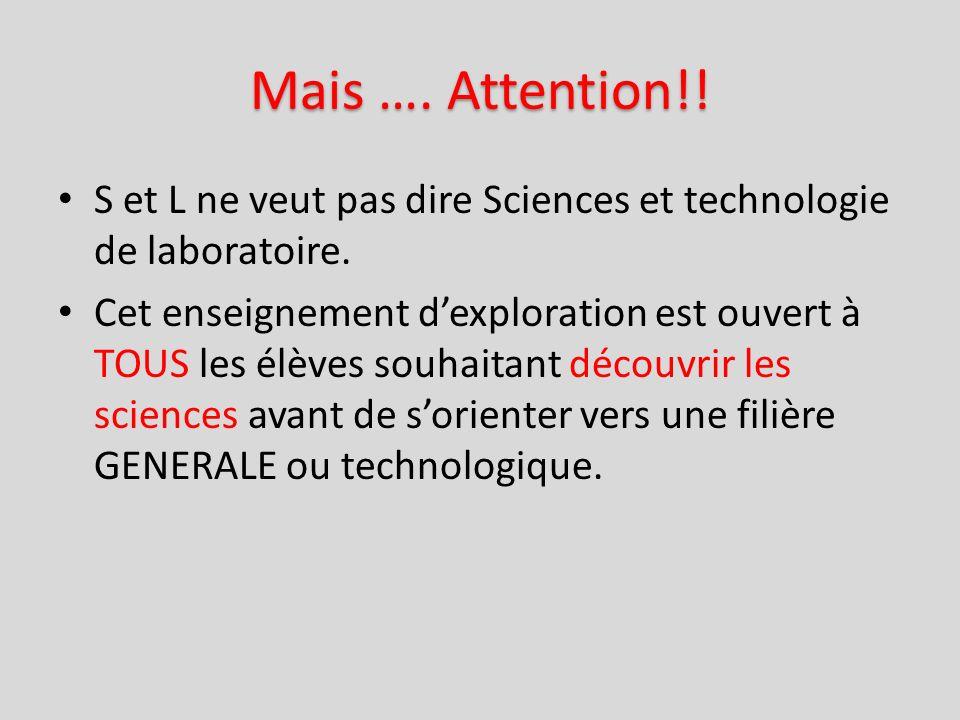 Mais …. Attention!! S et L ne veut pas dire Sciences et technologie de laboratoire. Cet enseignement dexploration est ouvert à TOUS les élèves souhait