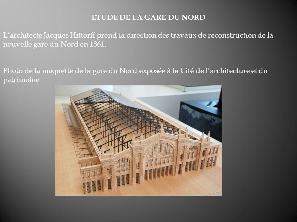 ETUDE DE LA GARE DU NORD Larchitecte Jacques Hittorff prend la direction des travaux de reconstruction de la nouvelle gare du Nord en 1861. Photo de l