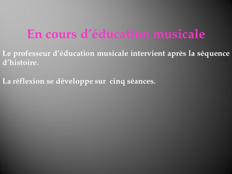 En cours déducation musicale Le professeur déducation musicale intervient après la séquence dhistoire. La réflexion se développe sur cinq séances.