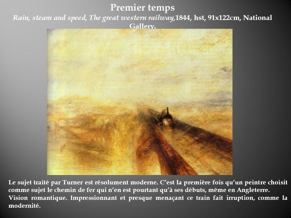 Premier temps Rain, steam and speed, The great western railway, 1844, hst, 91x122cm, National Gallery. Le sujet traité par Turner est résolument moder