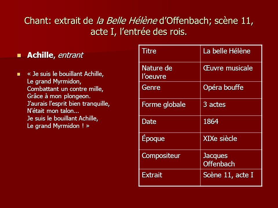 Chant: extrait de la Belle Hélène dOffenbach; scène 11, acte I, lentrée des rois. Achille, entrant Achille, entrant « Je suis le bouillant Achille, Le