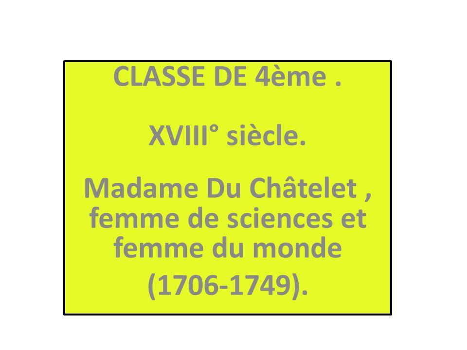 CLASSE DE 4ème. XVIII° siècle. Madame Du Châtelet, femme de sciences et femme du monde (1706-1749).