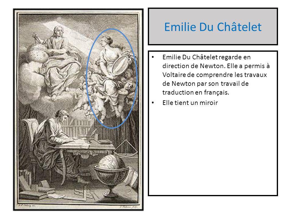 Emilie Du Châtelet Emilie Du Châtelet regarde en direction de Newton. Elle a permis à Voltaire de comprendre les travaux de Newton par son travail de
