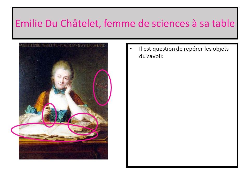 Emilie Du Châtelet, femme de sciences à sa table Il est question de repérer les objets du savoir.