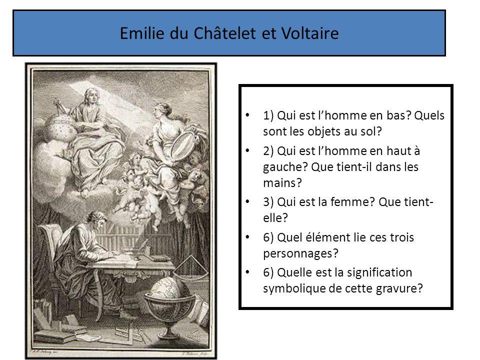 Emilie du Châtelet et Voltaire 1) Qui est lhomme en bas? Quels sont les objets au sol? 2) Qui est lhomme en haut à gauche? Que tient-il dans les mains