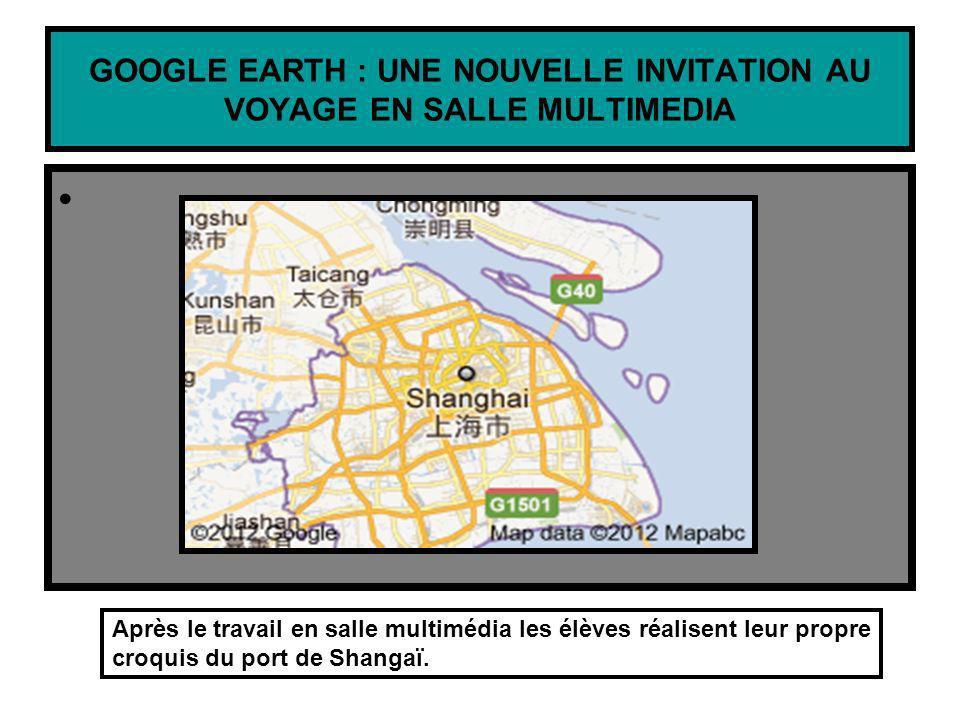 GOOGLE EARTH : UNE NOUVELLE INVITATION AU VOYAGE EN SALLE MULTIMEDIA Après le travail en salle multimédia les élèves réalisent leur propre croquis du port de Shangaï.