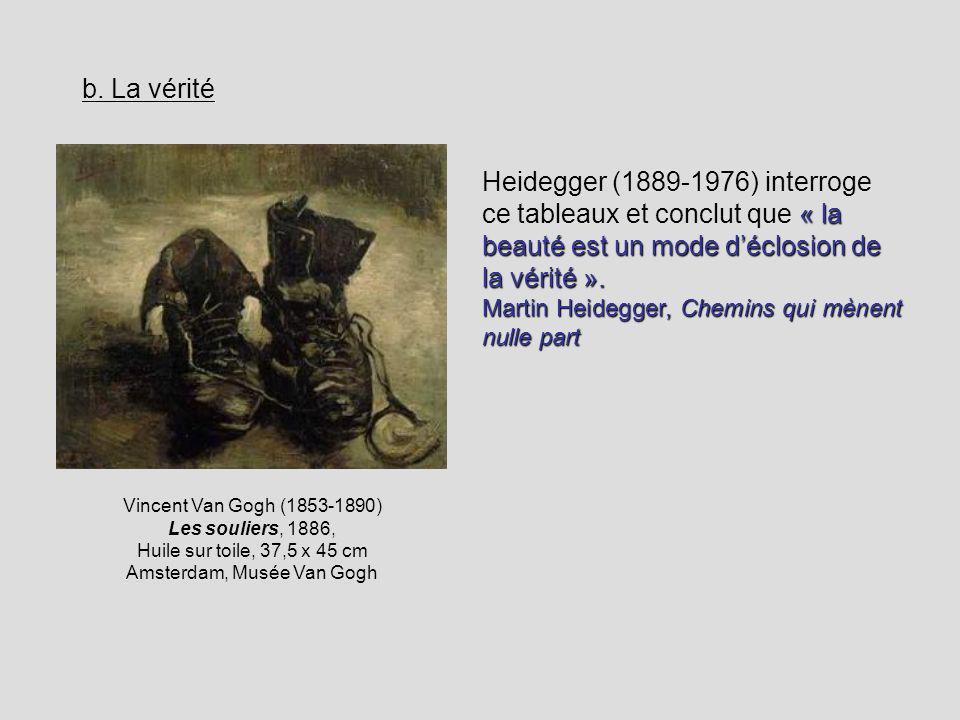b. La vérité Vincent Van Gogh (1853-1890) Les souliers, 1886, Huile sur toile, 37,5 x 45 cm Amsterdam, Musée Van Gogh « la beauté est un mode déclosio