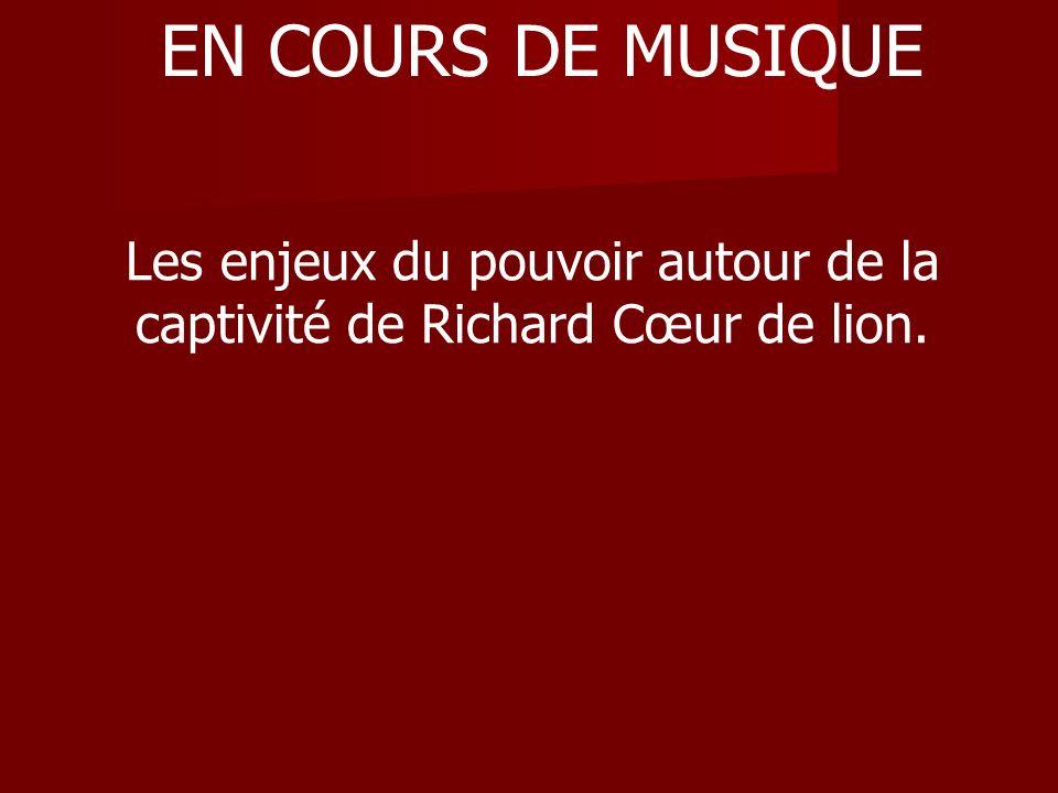 EN COURS DE MUSIQUE Les enjeux du pouvoir autour de la captivité de Richard Cœur de lion.