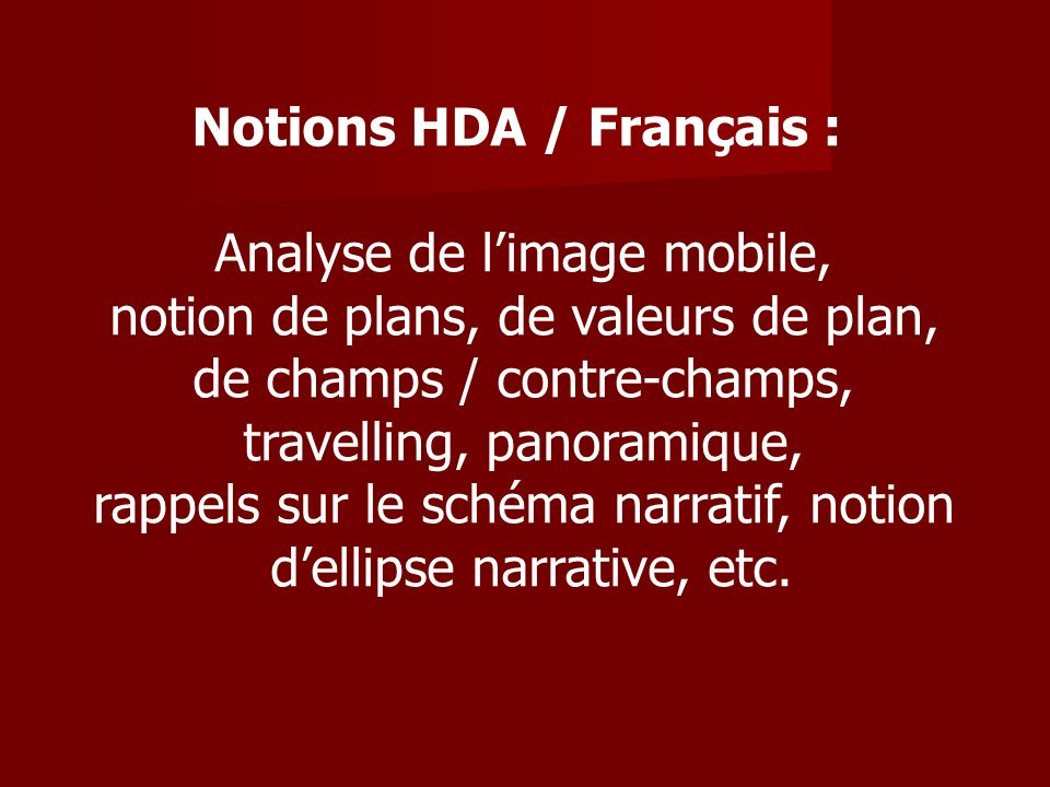 Notions HDA / Français : Analyse de limage mobile, notion de plans, de valeurs de plan, de champs / contre-champs, travelling, panoramique, rappels sur le schéma narratif, notion dellipse narrative, etc.