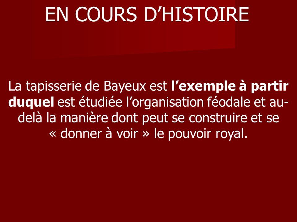 EN COURS DHISTOIRE La tapisserie de Bayeux est lexemple à partir duquel est étudiée lorganisation féodale et au- delà la manière dont peut se construi