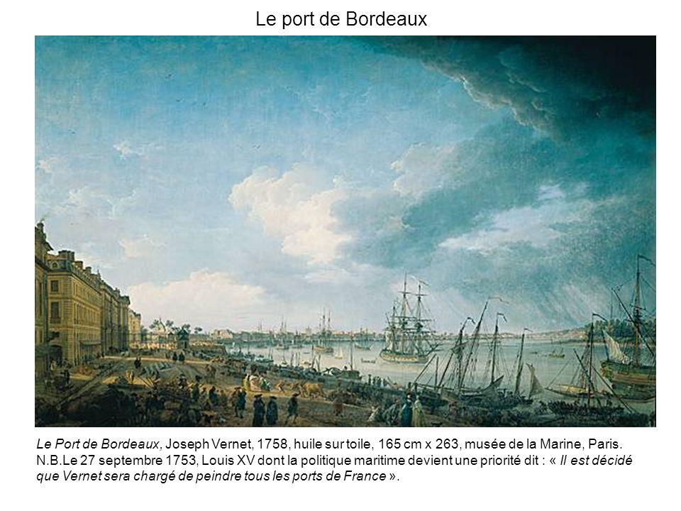 Le port de Bordeaux Le Port de Bordeaux, Joseph Vernet, 1758, huile sur toile, 165 cm x 263, musée de la Marine, Paris. N.B.Le 27 septembre 1753, Loui