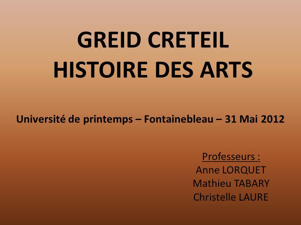 GREID CRETEIL HISTOIRE DES ARTS Professeurs : Anne LORQUET Mathieu TABARY Christelle LAURE Université de printemps – Fontainebleau – 31 Mai 2012