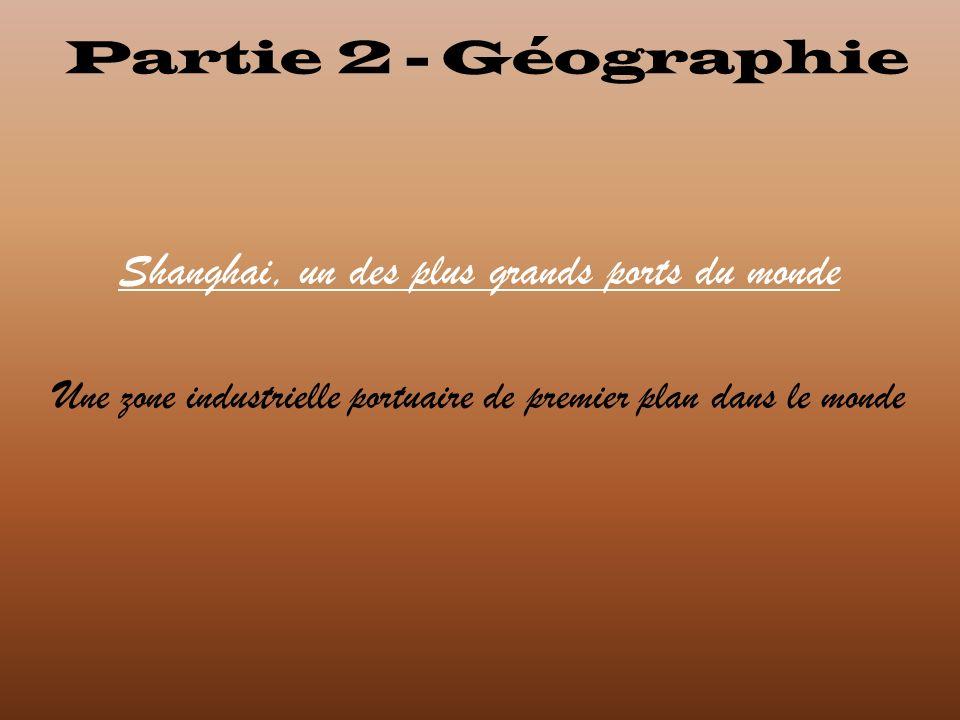 Partie 2 - Géographie Shanghai, un des plus grands ports du monde Une zone industrielle portuaire de premier plan dans le monde