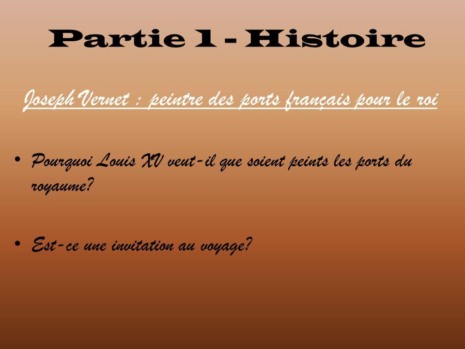 Partie 1 - Histoire Joseph Vernet : peintre des ports français pour le roi Pourquoi Louis XV veut-il que soient peints les ports du royaume? Est-ce un