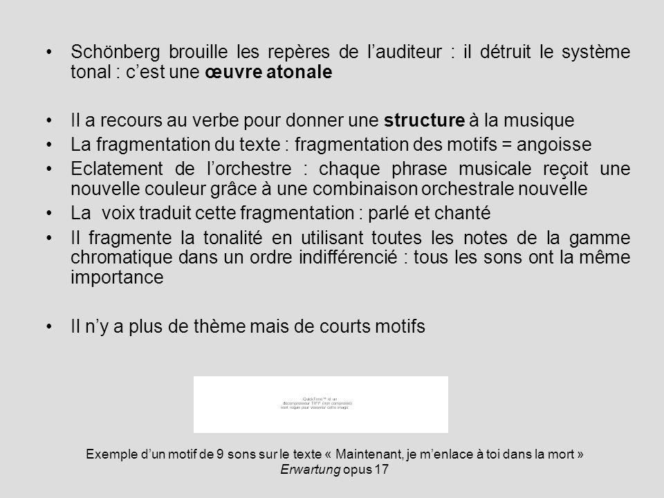 Schönberg brouille les repères de lauditeur : il détruit le système tonal : cest une œuvre atonale Il a recours au verbe pour donner une structure à l