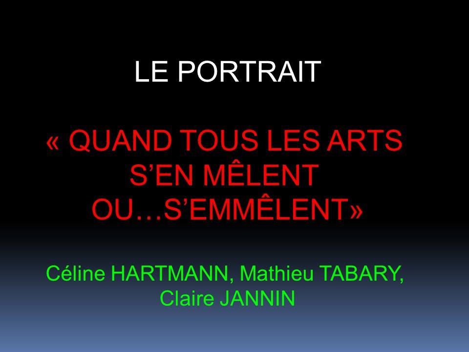 LE PORTRAIT « QUAND TOUS LES ARTS SEN MÊLENT OU…SEMMÊLENT» Céline HARTMANN, Mathieu TABARY, Claire JANNIN