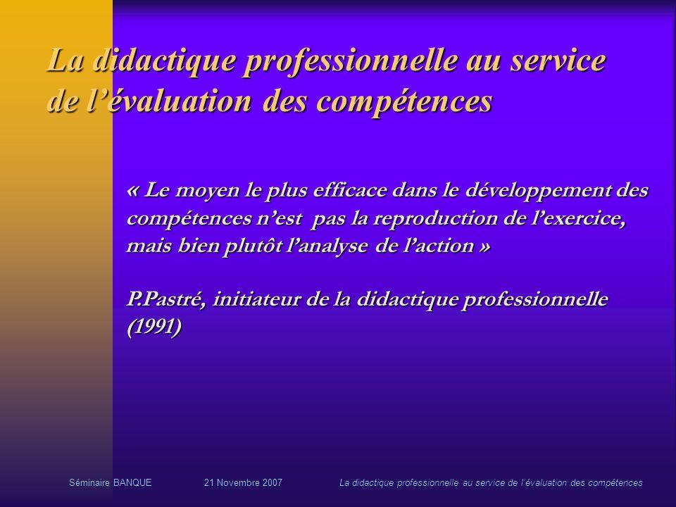 Séminaire BANQUE21 Novembre 2007La didactique professionnelle au service de lévaluation des compétences La didactique professionnelle au service de lé