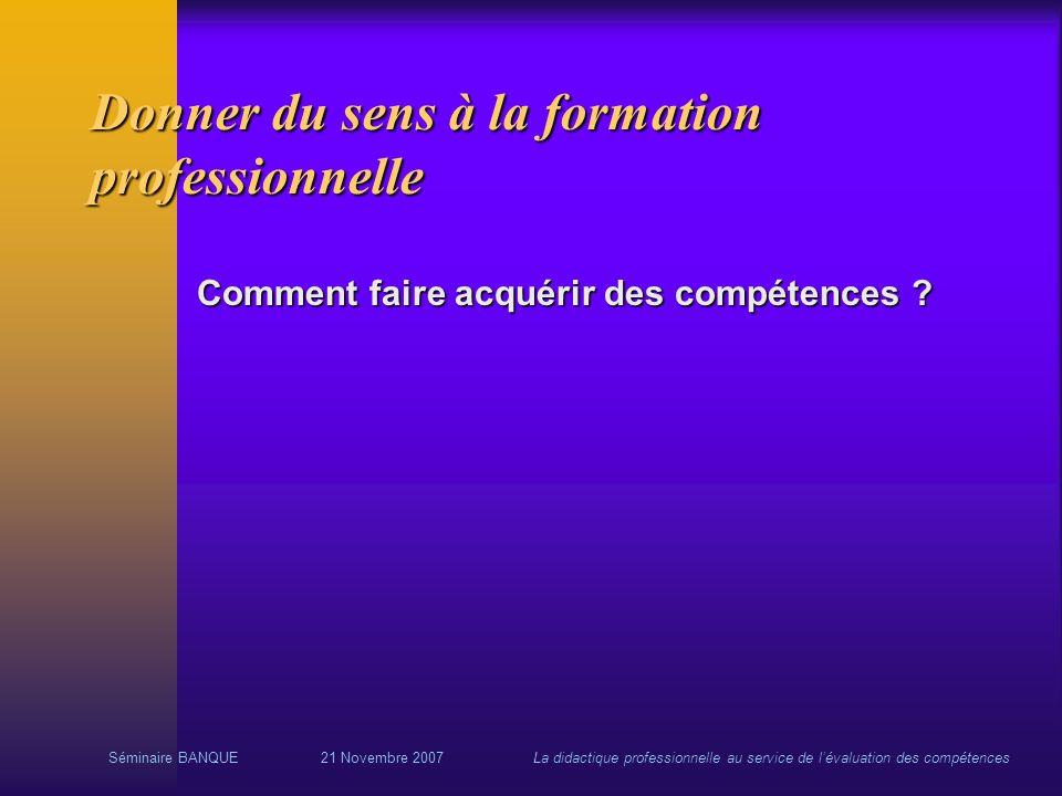 Séminaire BANQUE21 Novembre 2007La didactique professionnelle au service de lévaluation des compétences Donner du sens à la formation professionnelle