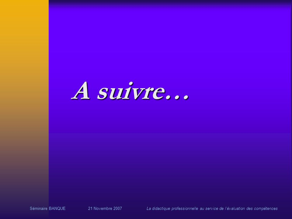 Séminaire BANQUE21 Novembre 2007La didactique professionnelle au service de lévaluation des compétences A suivre…