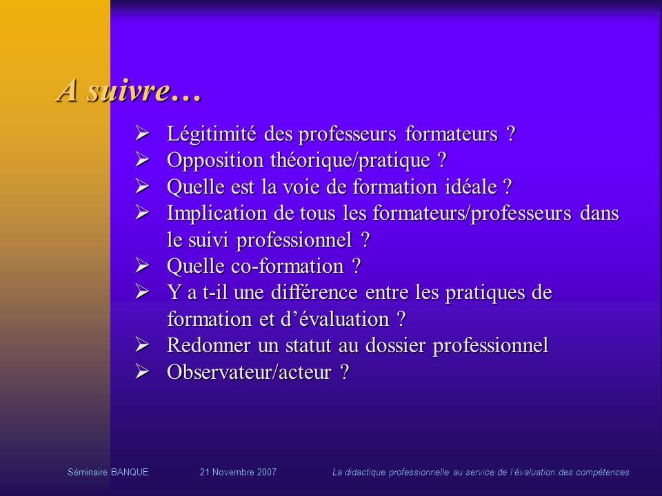 Séminaire BANQUE21 Novembre 2007La didactique professionnelle au service de lévaluation des compétences A suivre… Légitimité des professeurs formateur