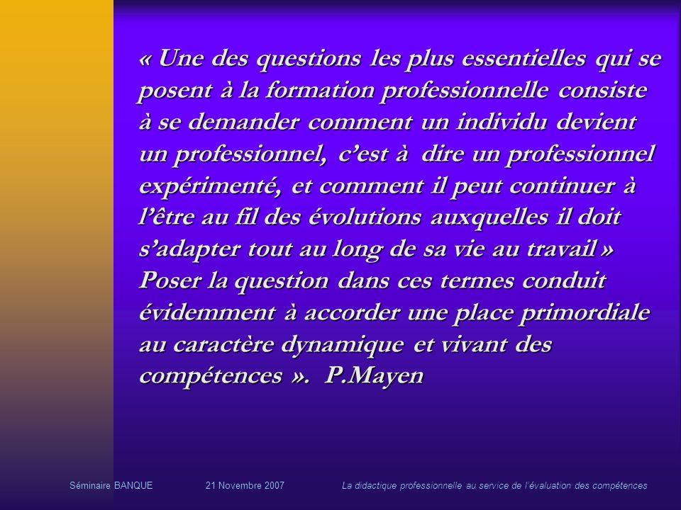 Séminaire BANQUE21 Novembre 2007La didactique professionnelle au service de lévaluation des compétences « Une des questions les plus essentielles qui