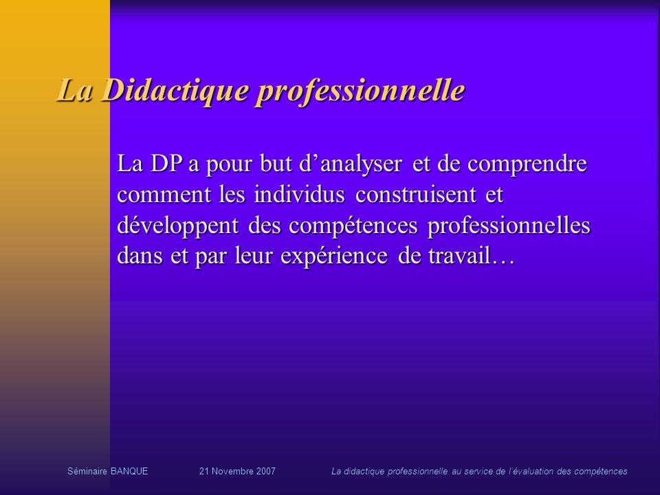 Séminaire BANQUE21 Novembre 2007La didactique professionnelle au service de lévaluation des compétences La Didactique professionnelle La DP a pour but
