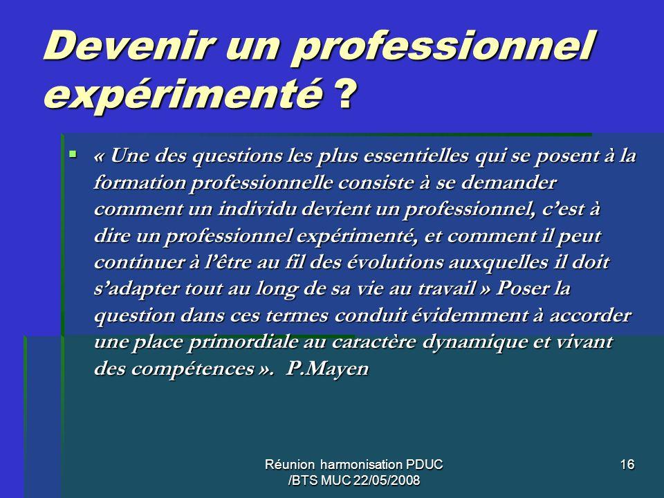 Réunion harmonisation PDUC /BTS MUC 22/05/2008 16 Devenir un professionnel expérimenté ? « Une des questions les plus essentielles qui se posent à la