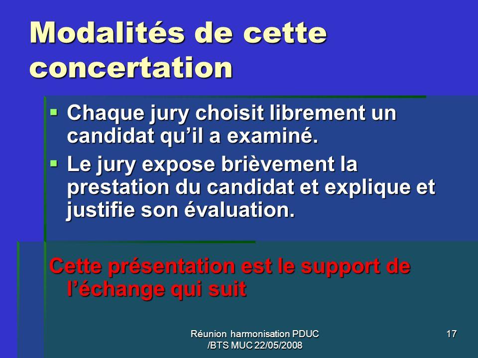 Réunion harmonisation PDUC /BTS MUC 22/05/2008 17 Modalités de cette concertation Chaque jury choisit librement un candidat quil a examiné. Chaque jur