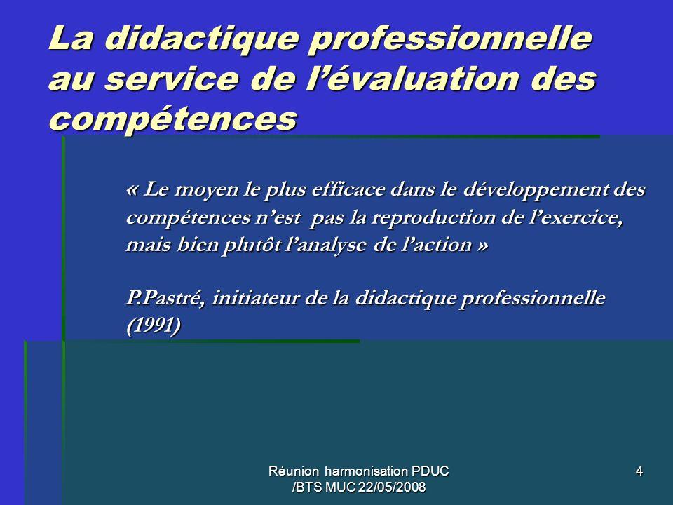 Réunion harmonisation PDUC /BTS MUC 22/05/2008 4 La didactique professionnelle au service de lévaluation des compétences « Le moyen le plus efficace d