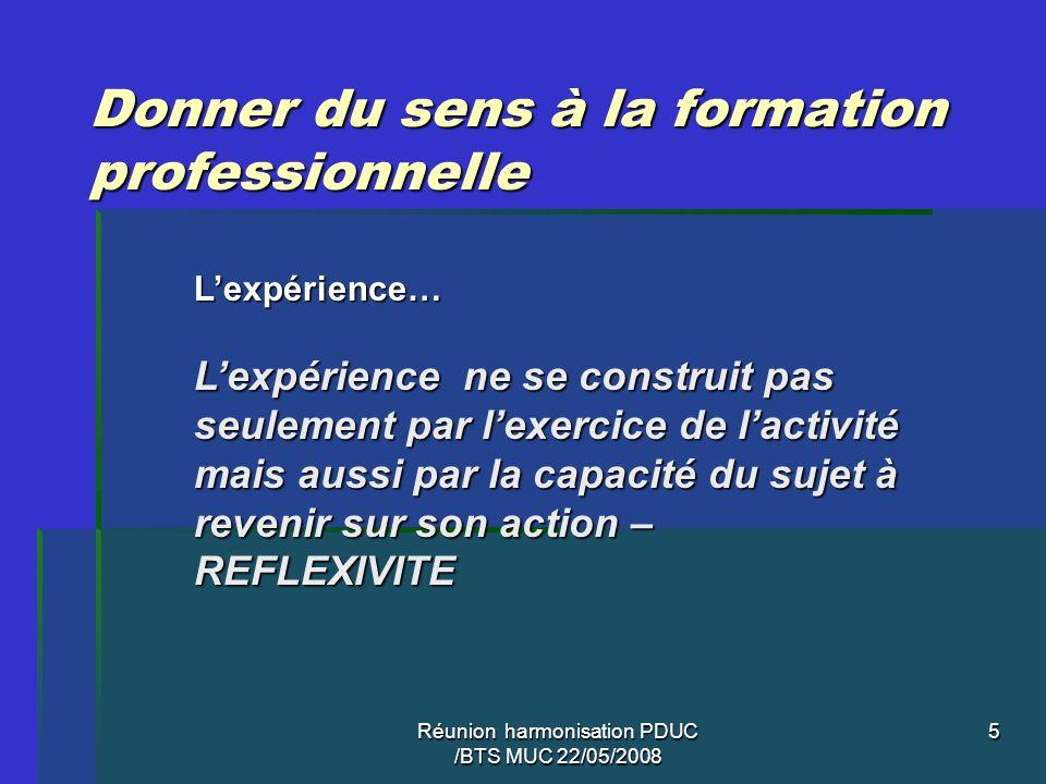 Réunion harmonisation PDUC /BTS MUC 22/05/2008 5 Donner du sens à la formation professionnelle Lexpérience… Lexpérience ne se construit pas seulement