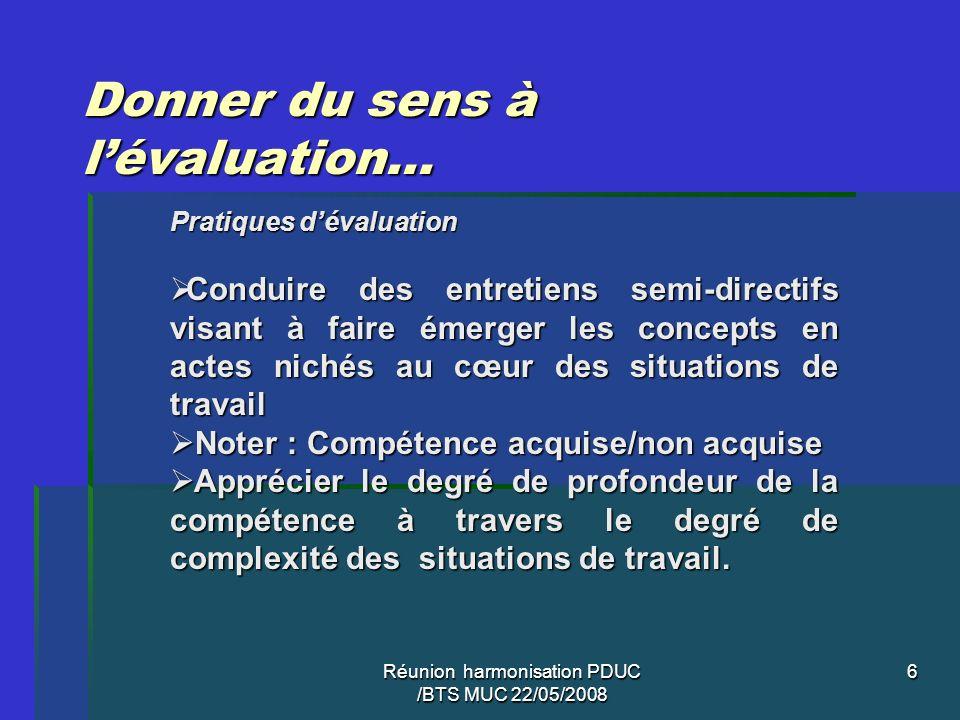 Réunion harmonisation PDUC /BTS MUC 22/05/2008 6 Donner du sens à lévaluation… Pratiques dévaluation Conduire des entretiens semi-directifs visant à f