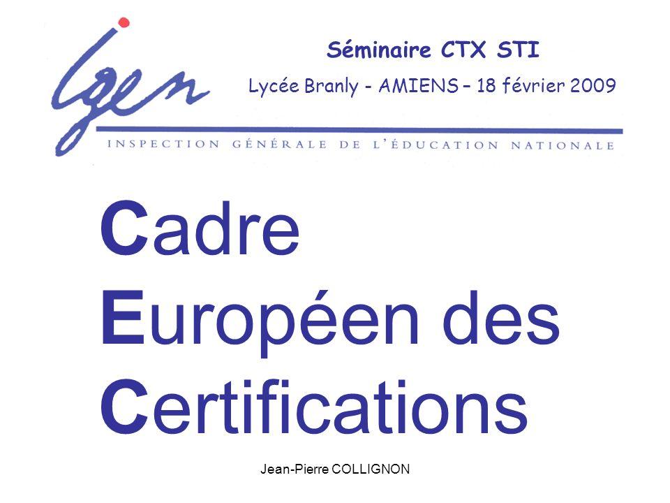 Jean-Pierre COLLIGNON Séminaire CTX STI Lycée Branly - AMIENS – 18 février 2009 Cadre Européen des Certifications