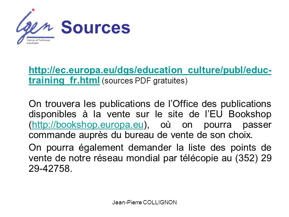 Jean-Pierre COLLIGNON Sources http://ec.europa.eu/dgs/education_culture/publ/educ- training_fr.htmlhttp://ec.europa.eu/dgs/education_culture/publ/educ- training_fr.html (sources PDF gratuites) On trouvera les publications de lOffice des publications disponibles à la vente sur le site de lEU Bookshop (http://bookshop.europa.eu), où on pourra passer commande auprès du bureau de vente de son choix.http://bookshop.europa.eu On pourra également demander la liste des points de vente de notre réseau mondial par télécopie au (352) 29 29-42758.