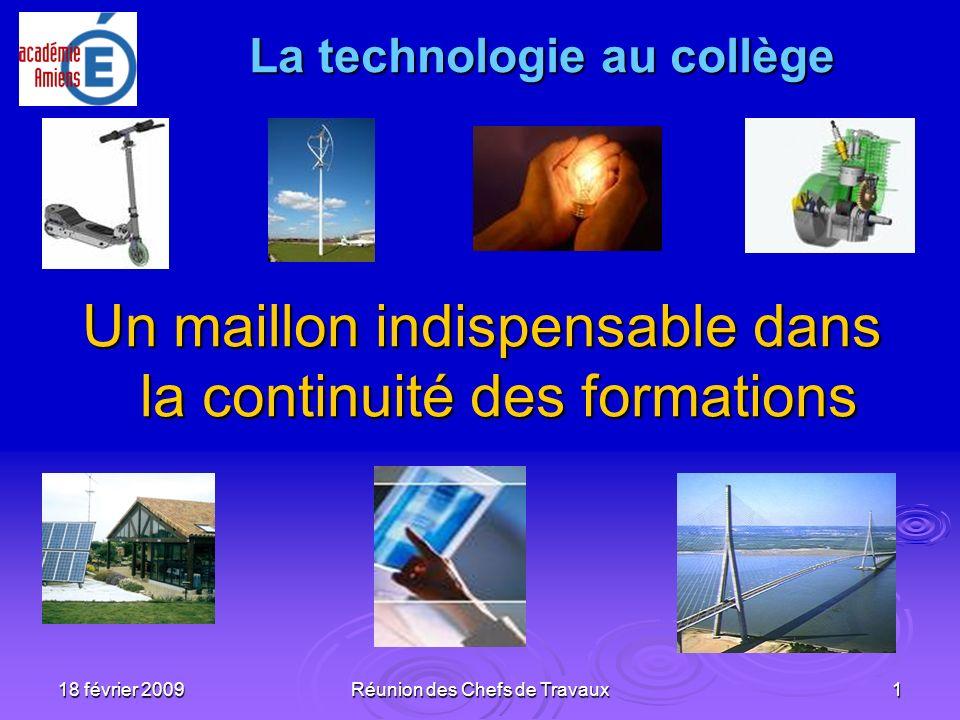18 février 2009Réunion des Chefs de Travaux1 La technologie au collège La technologie au collège Un maillon indispensable dans la continuité des forma