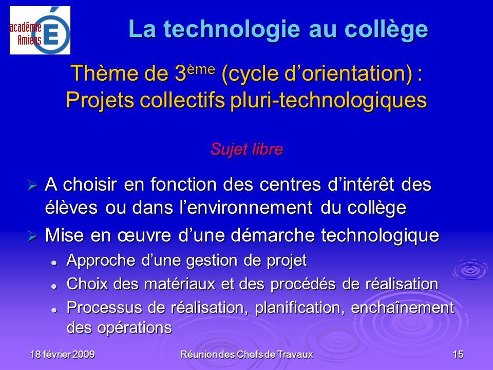 18 février 2009Réunion des Chefs de Travaux15 Thème de 3 ème (cycle dorientation) : Projets collectifs pluri-technologiques Sujet libre A choisir en f