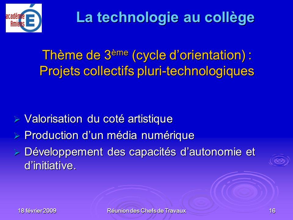 18 février 2009Réunion des Chefs de Travaux16 Thème de 3 ème (cycle dorientation) : Projets collectifs pluri-technologiques Valorisation du coté artis