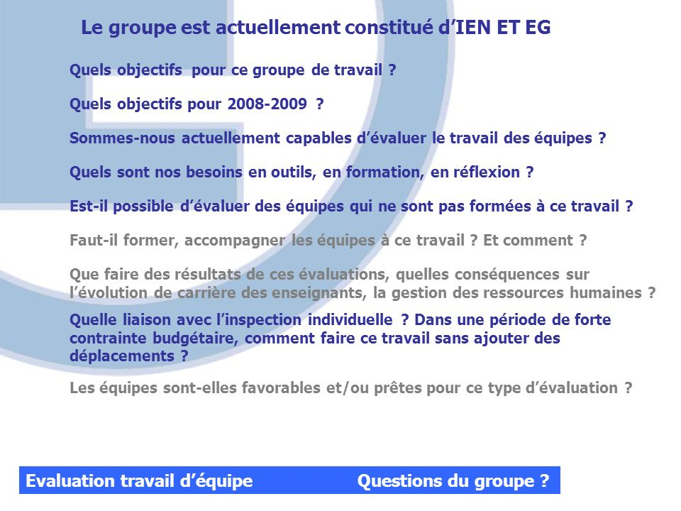 Evaluation travail déquipe Questions du groupe ? Quels objectifs pour ce groupe de travail ? Quels objectifs pour 2008-2009 ? Sommes-nous actuellement