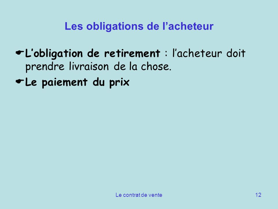Le contrat de vente12 Les obligations de lacheteur Lobligation de retirement : lacheteur doit prendre livraison de la chose. Le paiement du prix