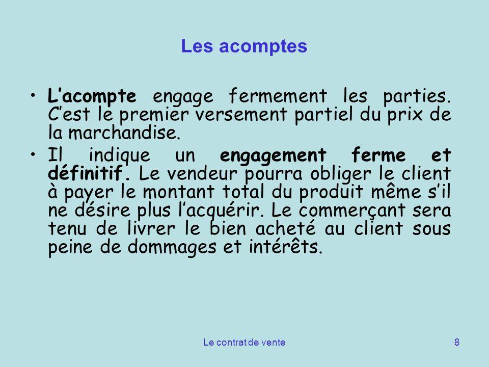Le contrat de vente8 Les acomptes Lacompte engage fermement les parties. Cest le premier versement partiel du prix de la marchandise. Il indique un en