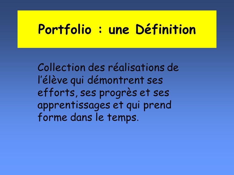 Portfolio : une Définition Collection des réalisations de lélève qui démontrent ses efforts, ses progrès et ses apprentissages et qui prend forme dans