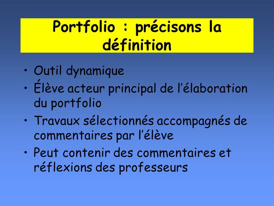 Portfolio : précisons la définition Outil dynamique Élève acteur principal de lélaboration du portfolio Travaux sélectionnés accompagnés de commentair