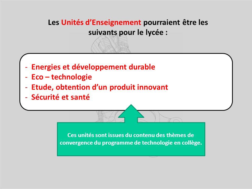 - Energies et développement durable - Eco – technologie - Etude, obtention dun produit innovant - Sécurité et santé Les Unités dEnseignement pourraient être les suivants pour le lycée : Ces unités sont issues du contenu des thèmes de convergence du programme de technologie en collège.