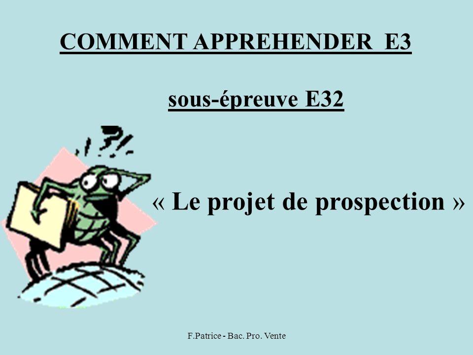 F.Patrice - Bac. Pro. Vente COMMENT APPREHENDER E3 sous-épreuve E32 « Le projet de prospection »