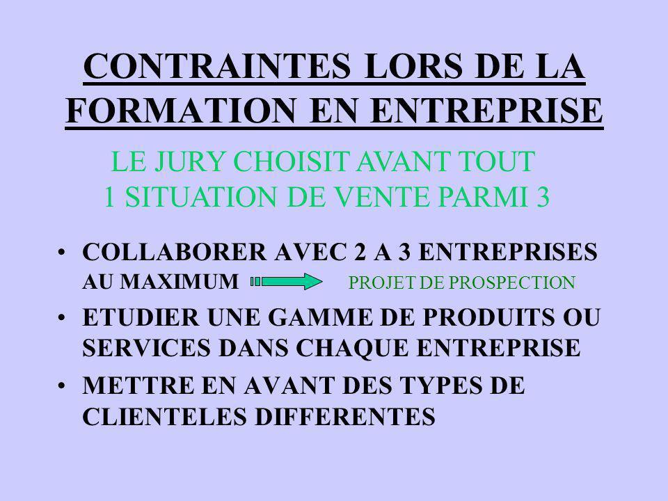 CONTRAINTES LORS DE LA FORMATION EN ENTREPRISE COLLABORER AVEC 2 A 3 ENTREPRISES AU MAXIMUM ETUDIER UNE GAMME DE PRODUITS OU SERVICES DANS CHAQUE ENTREPRISE METTRE EN AVANT DES TYPES DE CLIENTELES DIFFERENTES LE JURY CHOISIT AVANT TOUT 1 SITUATION DE VENTE PARMI 3 PROJET DE PROSPECTION